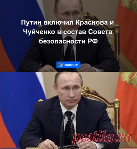 Путин включил Краснова и Чуйченко в состав Совета безопасности РФ - Новости Mail.ru