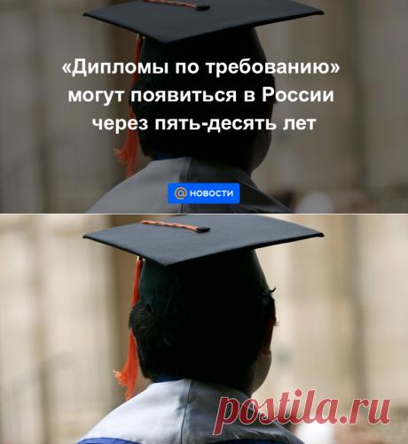 2020-Дипломы по требованию могут появиться в России через пять-десять лет - Новости Mail.ru