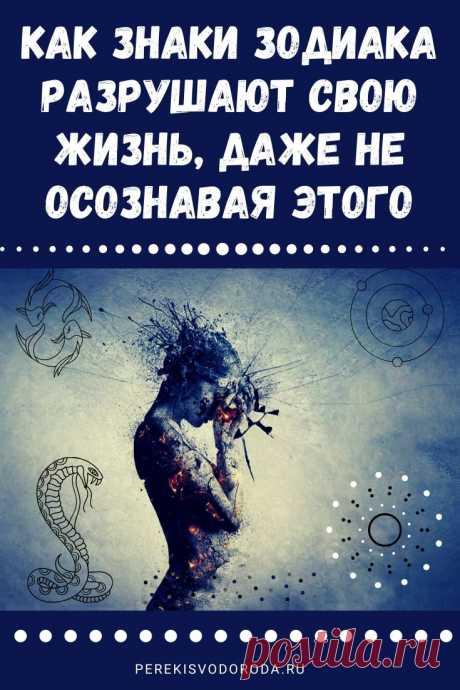 Как знаки Зодиака разрушают свою жизнь, даже не осознавая этого