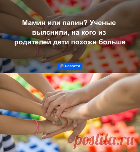Мамин или папин? Ученые выяснили, на кого из родителей дети похожи больше - Новости Mail.ru
