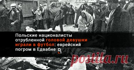 Польские националисты отрубленной головой девушки играли в футбол: еврейский погром в Едвабне В Польше принято говорить о страданиях, которые принесли жителям республики Третий рейх и СССР в годы Второй мировой войны.