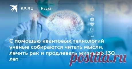 С помощью квантовых технологий ученые собираются читать мысли, лечить рак и продлевать жизнь до 130 лет На международной конференции в Москве эксперты объясняли, как новые технологии в физике и нейробиологии помогут совершить прорыв в медицине