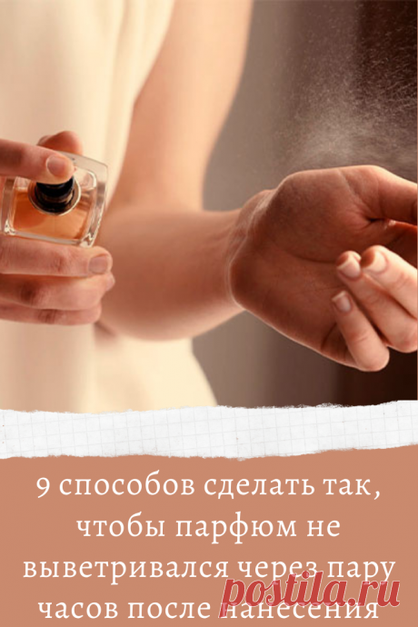 9 способов сделать так, чтобы парфюм не выветривался через пару часов после нанесения
