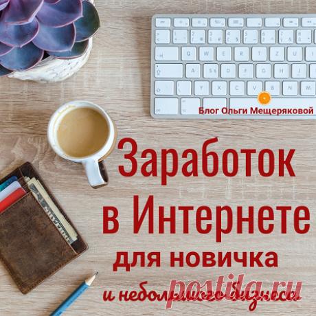Заработок в Интернете для новичка и небольшого бизнеса - Блог Ольги Мещеряковой Продолжаю серию статей, про заработок в Интернете и про то, как небольшой бизнес или просто новичок в интернет-заработке может продвигаться …