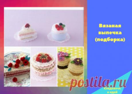 Вязаные сладости и выпечка (подборка) — Кладовочка идей