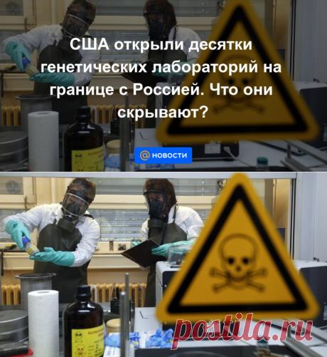 США открыли десятки генетических лабораторий на границе с Россией. Что они скрывают? - Новости Mail.ru
