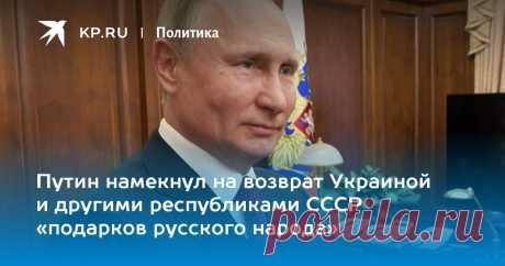 Путин намекнул на возврат Украиной и другими республиками СССР «подарков русского народа» Президент рассказал, как общается с внуками и почему не надо искать ему преемников