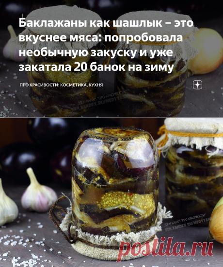 Баклажаны как шашлык – это вкуснее мяса: попробовала необычную закуску и уже закатала 20 банок на зиму   ПРО красивости: косметика, кухня   Яндекс Дзен