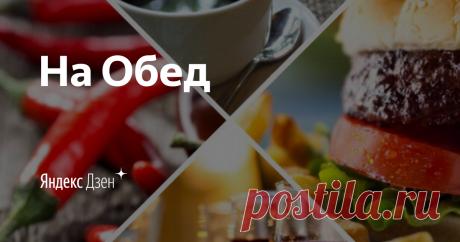 На Обед | Яндекс Дзен Мой канал На Обед о еде, где в большинстве своем, будут простые и не сложные рецепты, и иногда что-то по-настоящему изысканное