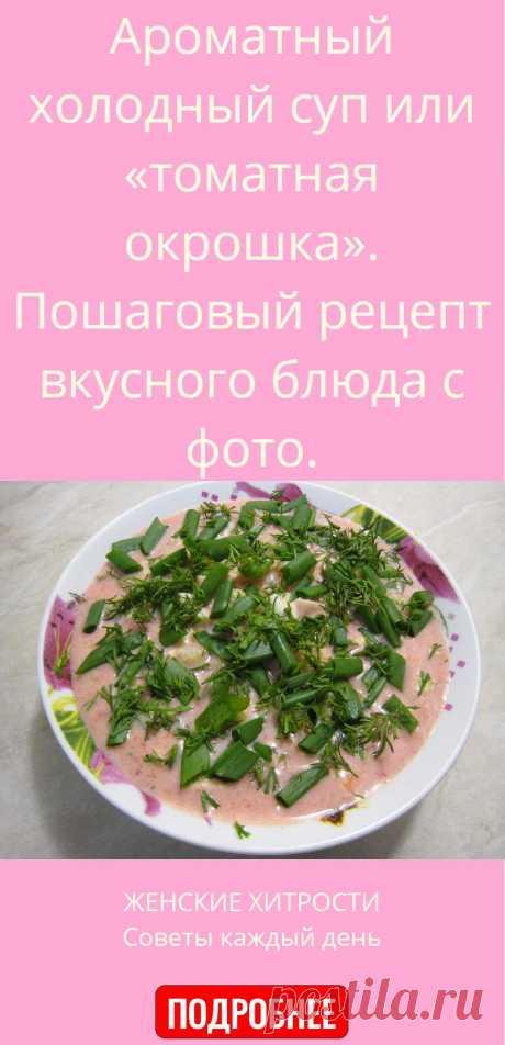 Ароматный холодный суп или «томатная окрошка». Пошаговый рецепт вкусного блюда с фото.