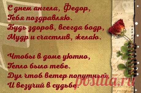 Именины Федора - Поздравься С днем ангела, Федор, Тебя поздравляю. Будь здоров, всегда бодр, Мудр и счастлив, желаю.  Чтобы в доме уютно, Тепло было тебе. Дул чтоб ветер попутный, И везучий в судьбе.
