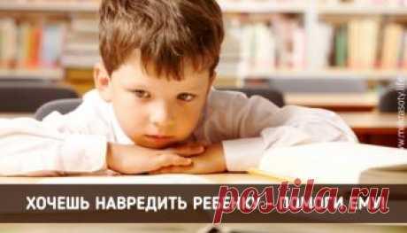 Никогда не помогайте ребенку! Обращение во всем родителям