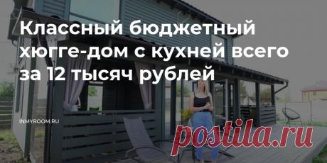 Классный бюджетный хюгге-дом с кухней всего за 12 тысяч рублей