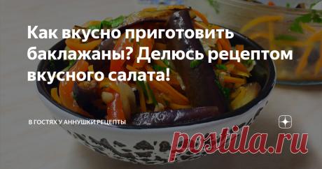 Как вкусно приготовить баклажаны? Делюсь рецептом вкусного салата!
