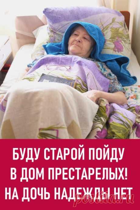 Буду старой, пойду в дом престарелых! На дочь надежды нет. — … А я приняла решение: как буду совсем старой, пойду в дом престарелых! — рассуждает с подругами шестидесятилетняя Ольга Михайловна.