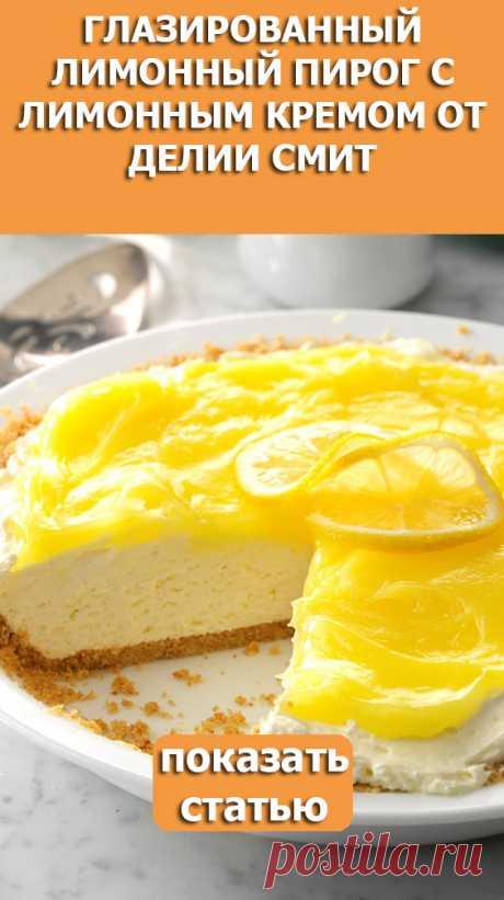 СМОТРИТЕ: Глазированный лимонный пирог с лимонным кремом от Делии Смит