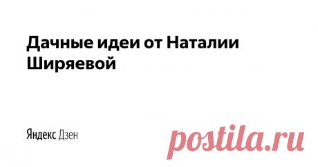Дачные идеи от Наталии Ширяевой | Яндекс Дзен Авторский проект идей ландшафтного дизайна на даче от Наталии Ширяевой