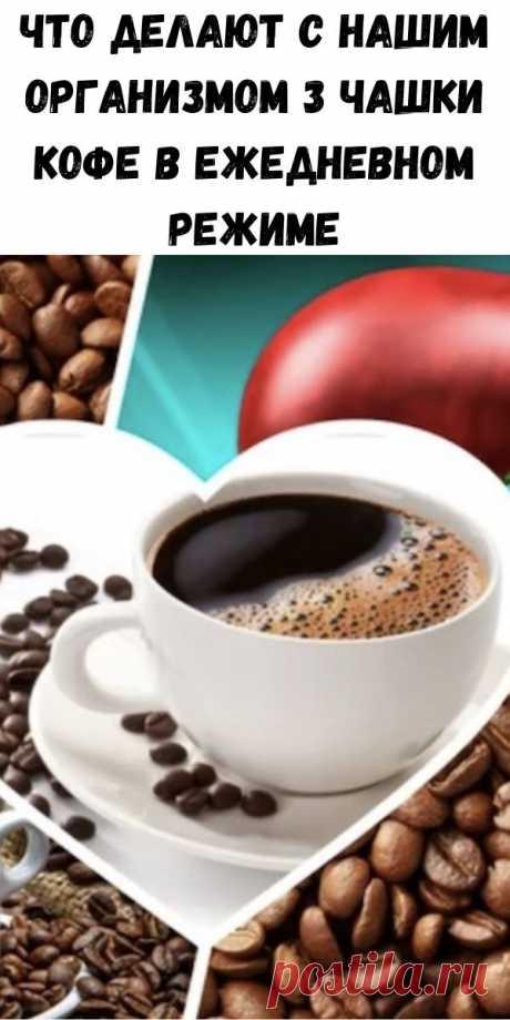 Что делают с нашим организмом 3 чашки кофе в ежедневном режиме - Счастливые заметки