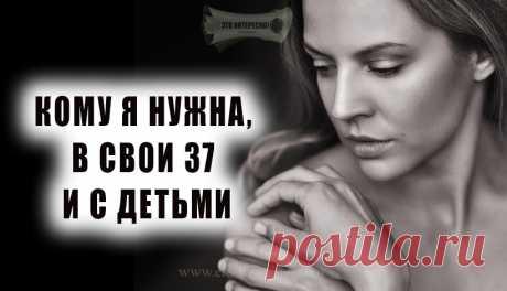 «КОМУ Я НУЖНА, В СВОИ 37 И С ДЕТЬМИ» — А СЕБЕ, СЕБЕ-ТО ВЫ НУЖНЫ? — ЭТО ИНТЕРЕСНО!