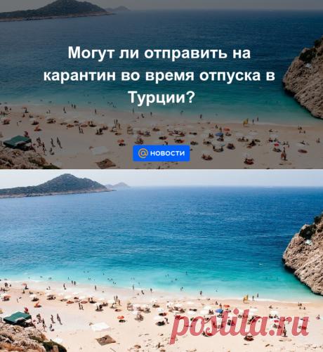 Могут ли отправить на карантин во время отпуска в Турции? - Новости Mail.ru