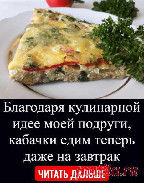 Благодаря кулинарной идее моей подруги, кабачки едим теперь даже на завтрак