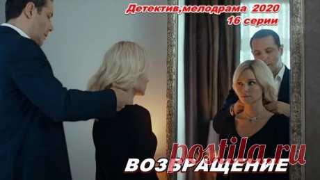 Новый русский сериал - Возвращение - Детективмелодрама 2020 - 16 серии