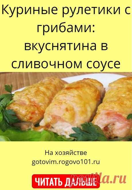 Куриные рулетики с грибами: вкуснятина в сливочном соусе