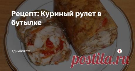 Рецепт: Куриный рулет в бутылке   Едим вместе   Яндекс Дзен