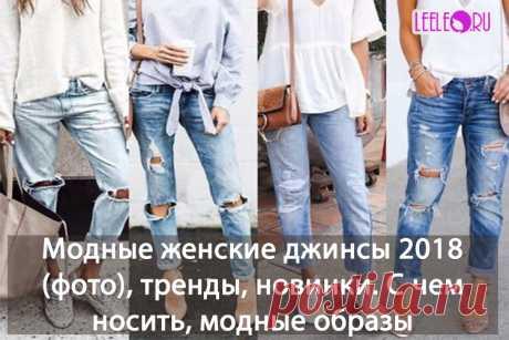 Модные тренды на женские джинсы 2018. Что сейчас в моде, с чем носить, с чем сочетать, идеи модных образов, много фото