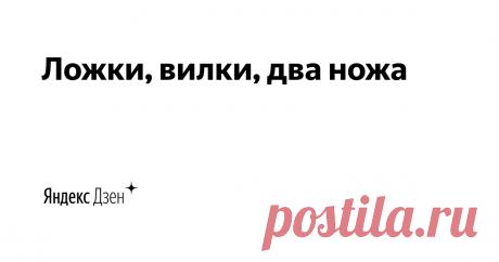 Ложки, вилки, два ножа   Яндекс Дзен Лайф ekasandra1111@yandex.ru
