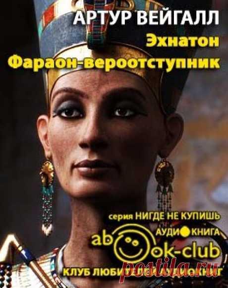 Вейгалл Артур - Эхнатон. Фараон-вероотступник. Слушать аудиокнигу онлайн