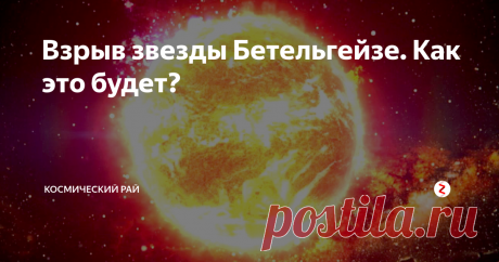 Взрыв звезды Бетельгейзе. Как это будет? | ПРО Космос | Яндекс Дзен