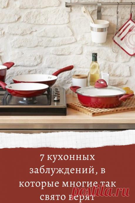 7 кухонных заблуждений, в которые многие так свято верят