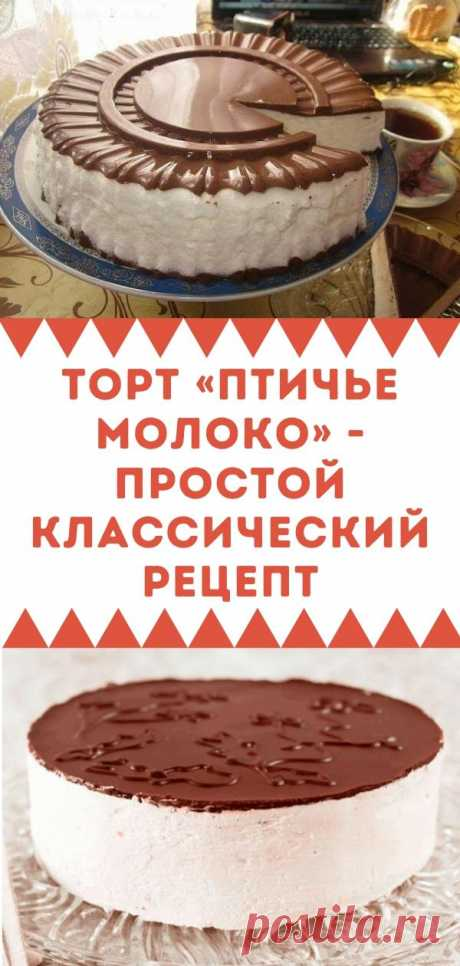 Торт «Птичье молоко» - простой классический рецепт