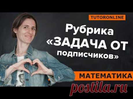 «Задача от подписчиков» на доказательство | МатематикаTutorOnline