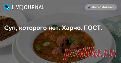 Суп, которого нет. Харчо. ГОСТ. В Сборнике рецептур Суп-харчо записан как национальное грузинское блюдо. Но парадокс в том, что нет такого супа в грузинской кухне. Харчо - это густое второе блюдо. Я об этом знал раньше, но все-таки решил удостовериться и мой друг открыл тему на ветке в ФБ, на которой много настоящих грузин и они…