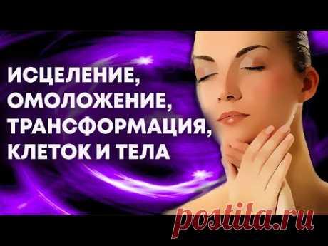 Мощная практика исцеления, омоложения и трансформации тела
