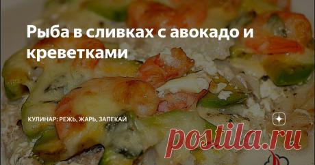 Рыба в сливках с авокадо и креветками | Режь, Жарь, Запекай | Яндекс Дзен