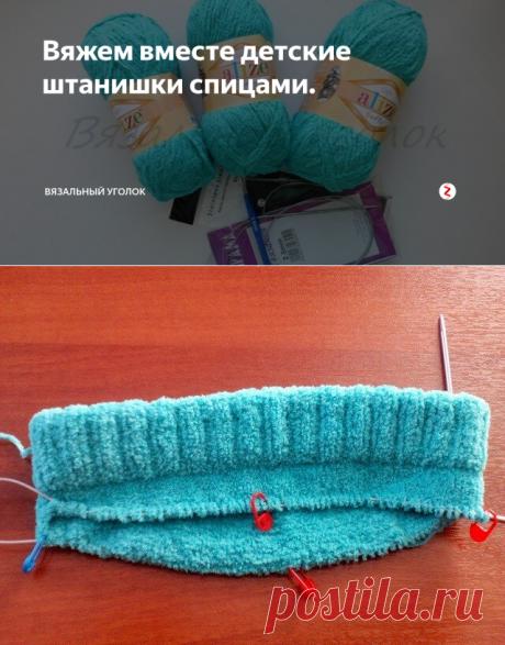 Вяжем вместе детские штанишки спицами. | Вязальный уголок | Яндекс Дзен