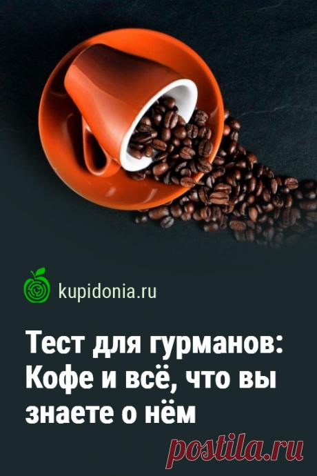 Тест для гурманов: Кофе и всё, что вы знаете о нём. Развлекательно-познавательный тест о кофе и всём что с ним связано. Проверьте свои знания!