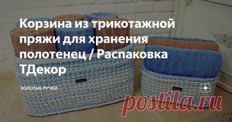 Корзина из трикотажной пряжи для хранения полотенец / Распаковка ТДекор