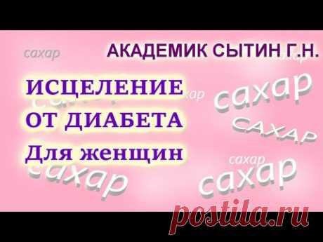 ПОБЕЖДАЕМ ДИАБЕТ! ИСЦЕЛЕНИЕ ОТ ДИАБЕТА ДЛЯ ЖЕНЩИН (без муз.) Сытин Г.Н. - YouTube