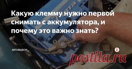 Какую клемму нужно первой снимать с аккумулятора, и почему это важно знать?   Автовыбор   Яндекс Дзен