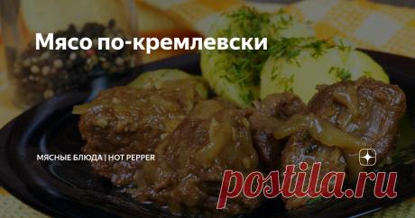 Мясо по-кремлевски Хотите порадовать родных блюдом достойным президента?  Тогда это блюдо из сочной и ароматной говядины то, что вам нужно! Продукты 1 кг говядины без кости. 2 средних репчатых луковицы.