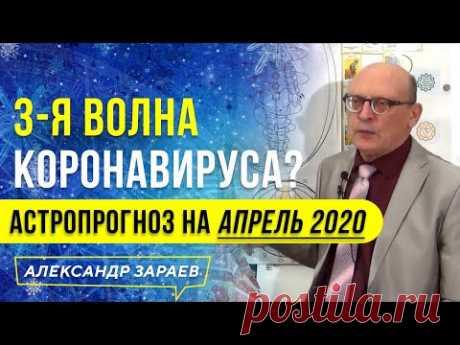 3-я ВОЛНА КОРОНАВИРУСА? АСТРОПРОГНОЗ на АПРЕЛЬ 2020 года. АЛЕКСАНДР ЗАРАЕВ
