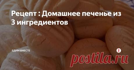 Рецепт : Домашнее печенье из 3 ингредиентов | Едим вместе | Яндекс Дзен