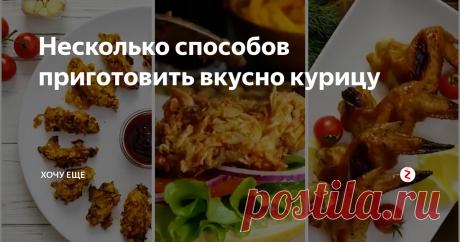 Несколько способов приготовить вкусно курицу   Хочу ЕЩЁ   Яндекс Дзен