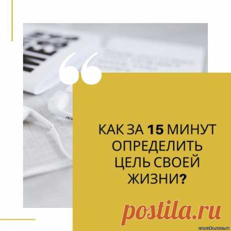 КАК ЗА 15 МИНУТ ОПРЕДЕЛИТЬ ЦЕЛЬ СВОЕЙ ЖИЗНИ? - САМОРАЗВИТИЕ - БИЗНЕС,БОГАТСТВО,УСПЕХ - Каталог статей - Персональный сайт