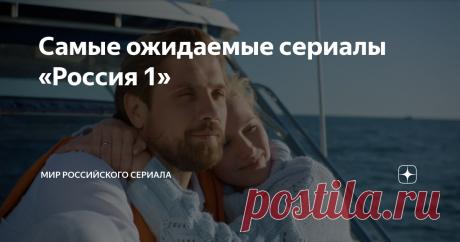 Самые ожидаемые сериалы «Россия 1» Четвертый выпуск
