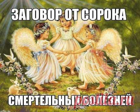 """Заговор от сорока смертельных болезней: Читают на убыльную луну громко,  чётко, не на что не отвлекаясь и не сбиваясь. (этот заговор помогает при  любых тяжёлых заболеваниях) """" Ангелы небесные, ангелы святые, возьмите и  отнесите Господу Богу, Иисусу Христу, все мои слова, всю мою просьбу.  Во имя Отца и Сына и Святого Духа. Аминь.Люди болеют, люди страдают,  люди умирают, кто эти болезни считал, кто эти болезни на людей нагонял?  Встаньте, хворобы, встряхнитесь, ступайте ..."""